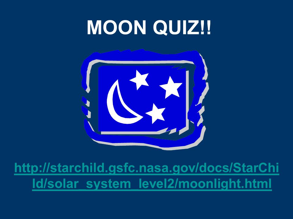 MOON QUIZ!! http://starchild.gsfc.nasa.gov/docs/StarChild/solar_system_level2/moonlight.html