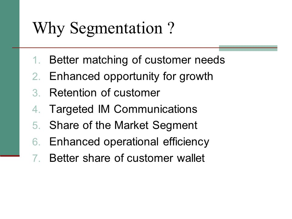 Why Segmentation Better matching of customer needs