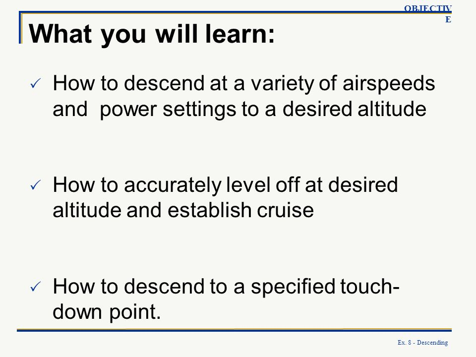 OBJECTIVE What you will learn: How to descend at a variety of airspeeds and power settings to a desired altitude.