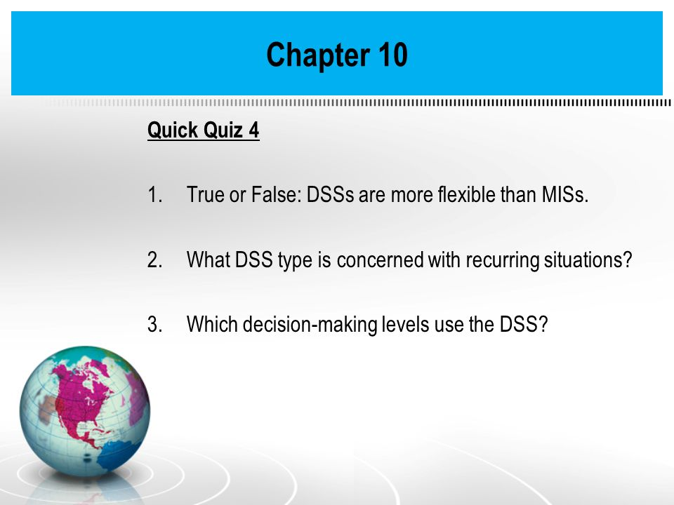Chapter 10 Quick Quiz 4 True or False: DSSs are more flexible than MISs. What DSS type is concerned with recurring situations