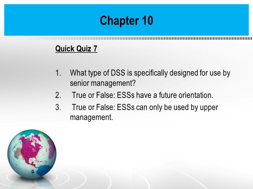 Chapter 10 Quick Quiz 7. What type of DSS is specifically designed for use by senior management True or False: ESSs have a future orientation.