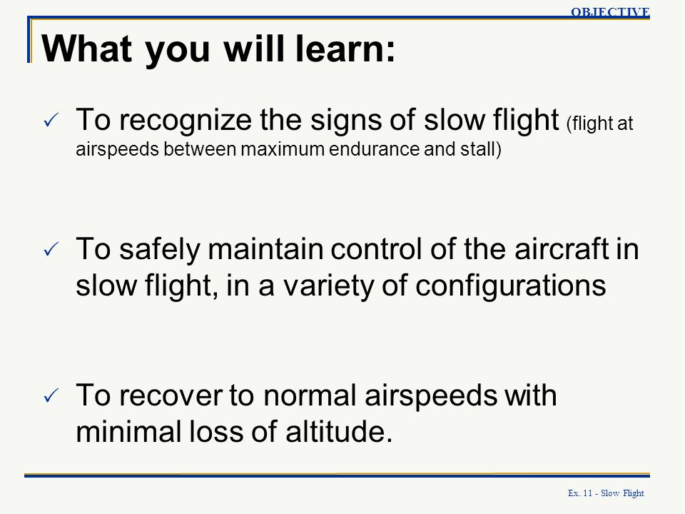 OBJECTIVE What you will learn: To recognize the signs of slow flight (flight at airspeeds between maximum endurance and stall)