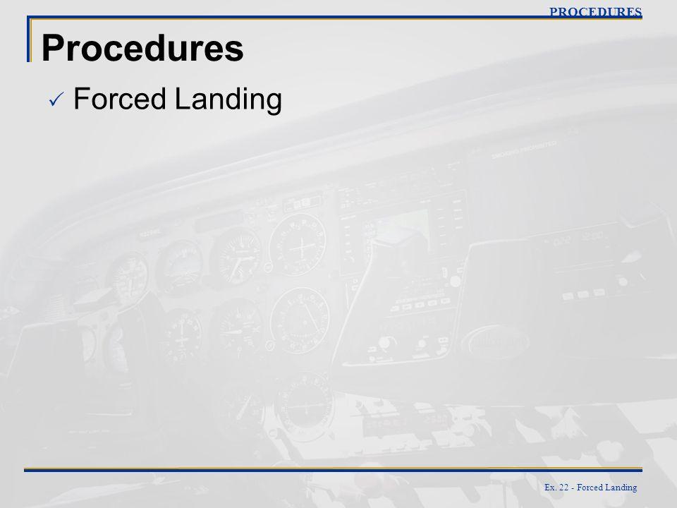PROCEDURES Procedures Forced Landing Ex. 22 - Forced Landing