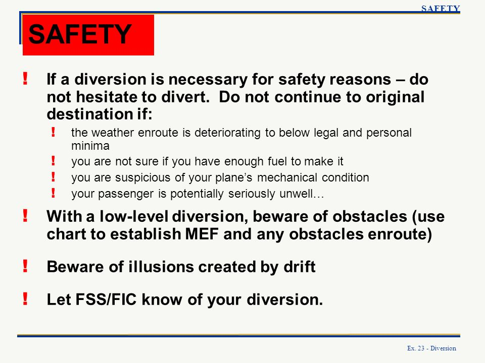SAFETY SAFETY. If a diversion is necessary for safety reasons – do not hesitate to divert. Do not continue to original destination if: