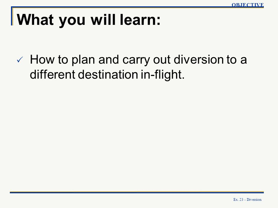 OBJECTIVE What you will learn: How to plan and carry out diversion to a different destination in-flight.