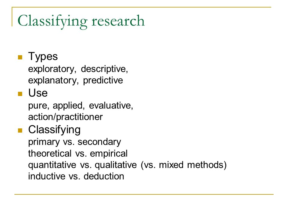 Classifying research Types Use Classifying exploratory, descriptive,