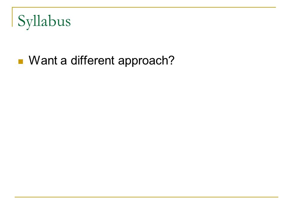 Syllabus Want a different approach