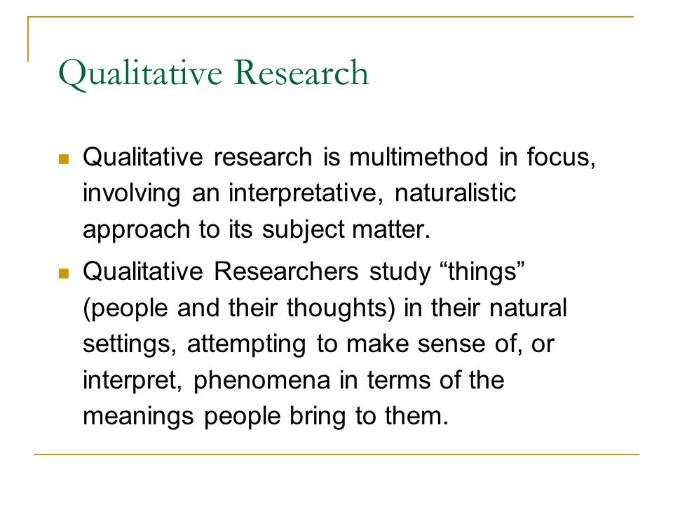 Qualitative Research Qualitative research is multimethod in focus, involving an interpretative, naturalistic approach to its subject matter.
