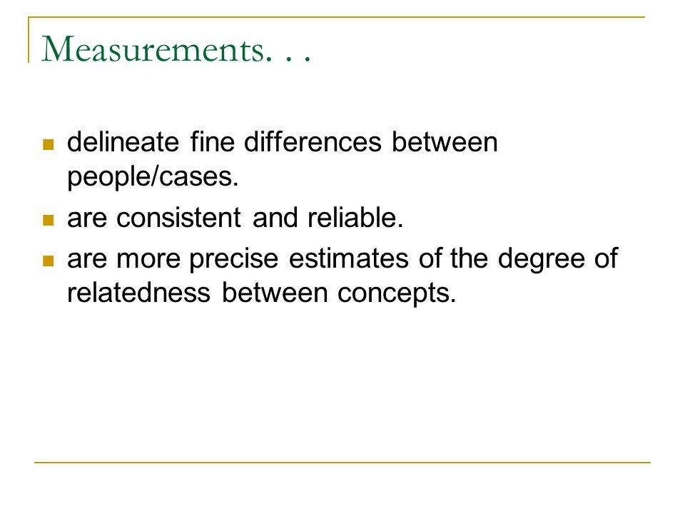 Measurements. . . delineate fine differences between people/cases.