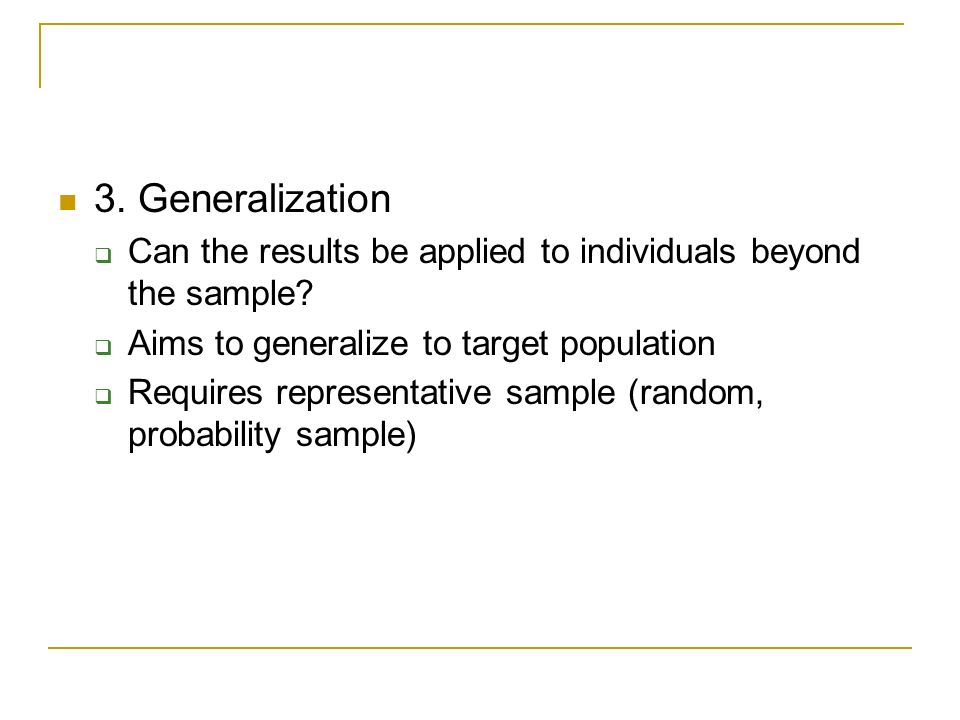 3. Generalization Can the results be applied to individuals beyond the sample Aims to generalize to target population.