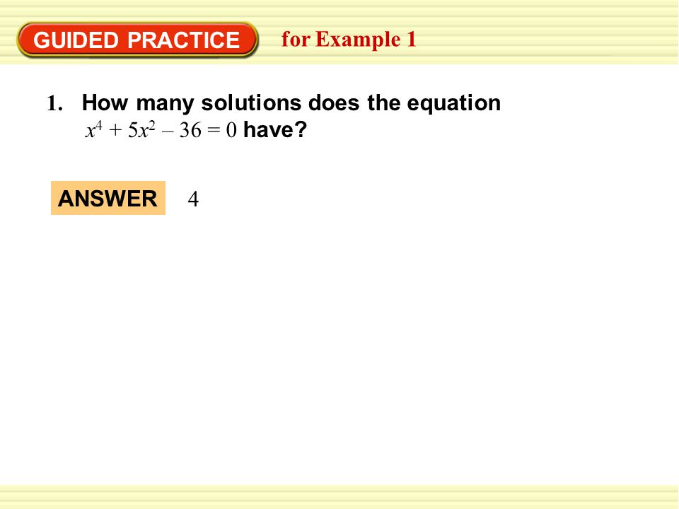GUIDED PRACTICE for Example 1. 1. How many solutions does the equation. x4 + 5x2 – 36 = 0 have