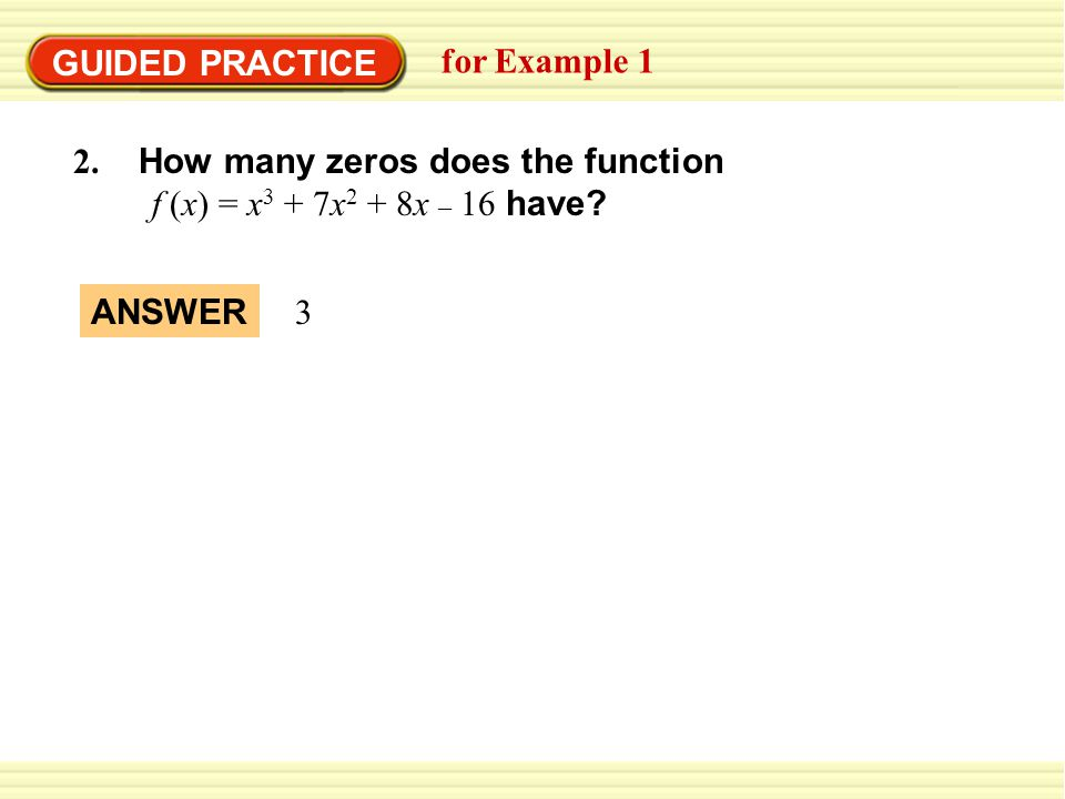 GUIDED PRACTICE for Example How many zeros does the function. f (x) = x3 + 7x2 + 8x – 16 have
