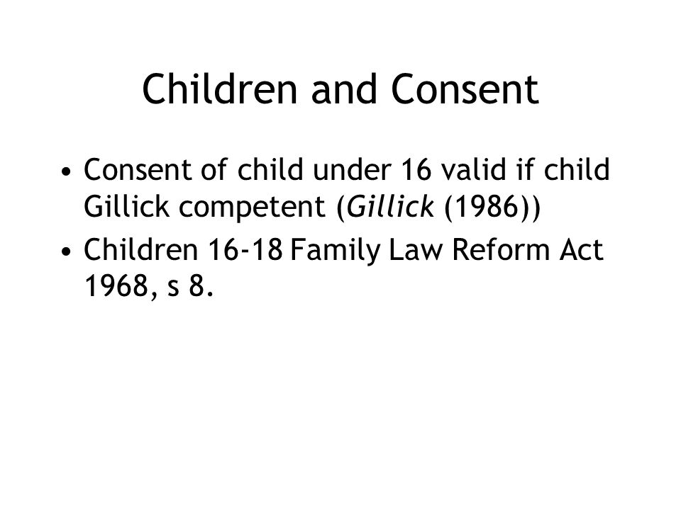 Children and Consent Consent of child under 16 valid if child Gillick competent (Gillick (1986)) Children 16-18 Family Law Reform Act 1968, s 8.