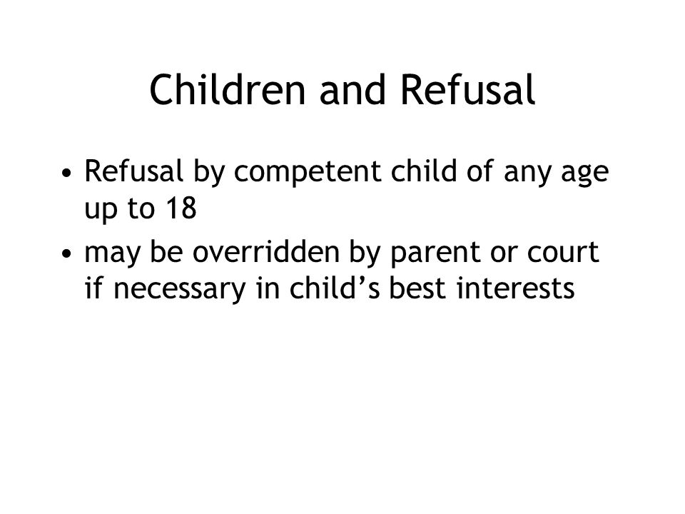 Children and Refusal Refusal by competent child of any age up to 18