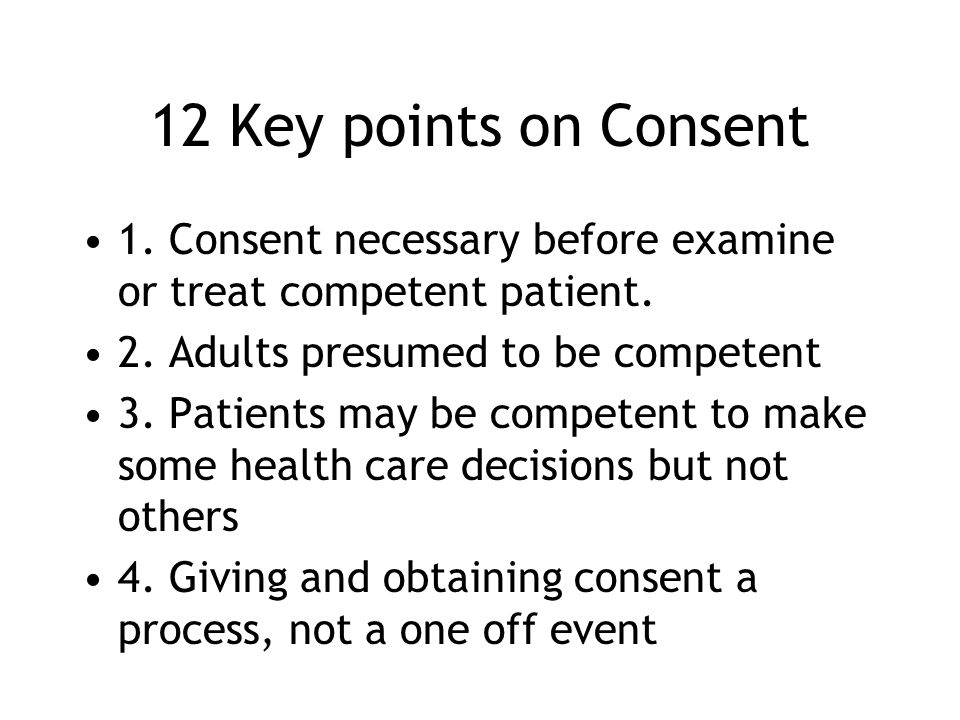 12 Key points on Consent 1. Consent necessary before examine or treat competent patient. 2. Adults presumed to be competent.