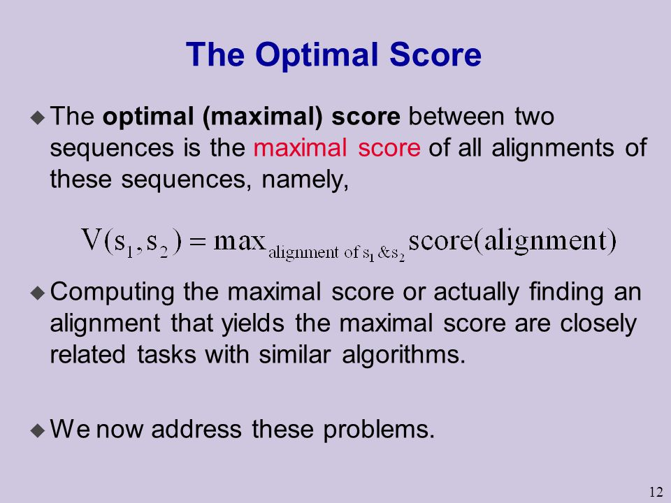 The Optimal Score The optimal (maximal) score between two sequences is the maximal score of all alignments of these sequences, namely,