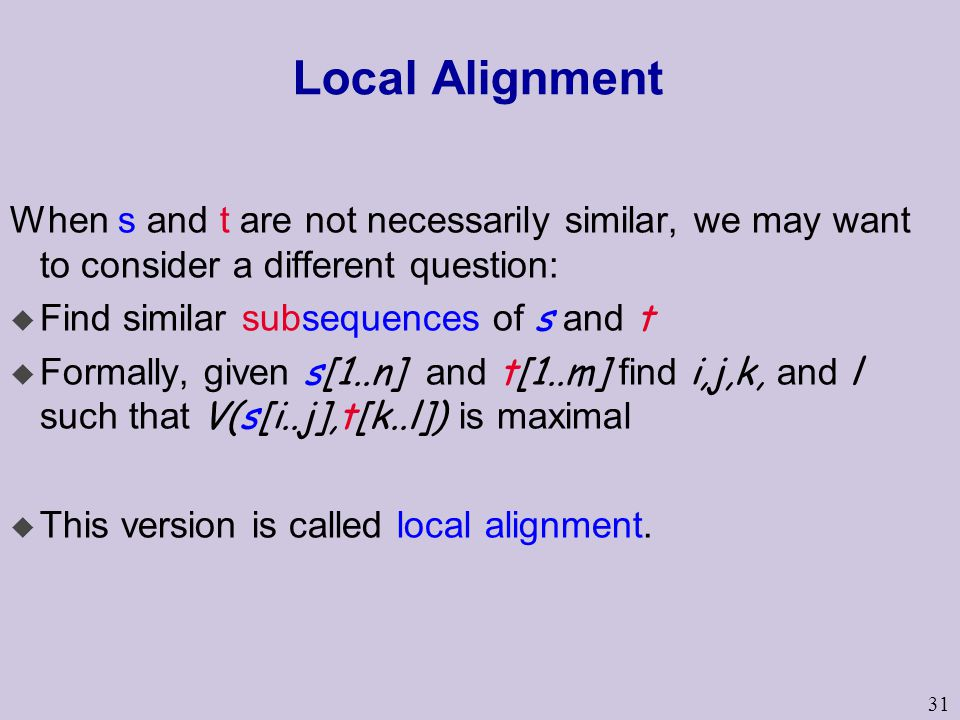 Local Alignment When s and t are not necessarily similar, we may want to consider a different question: