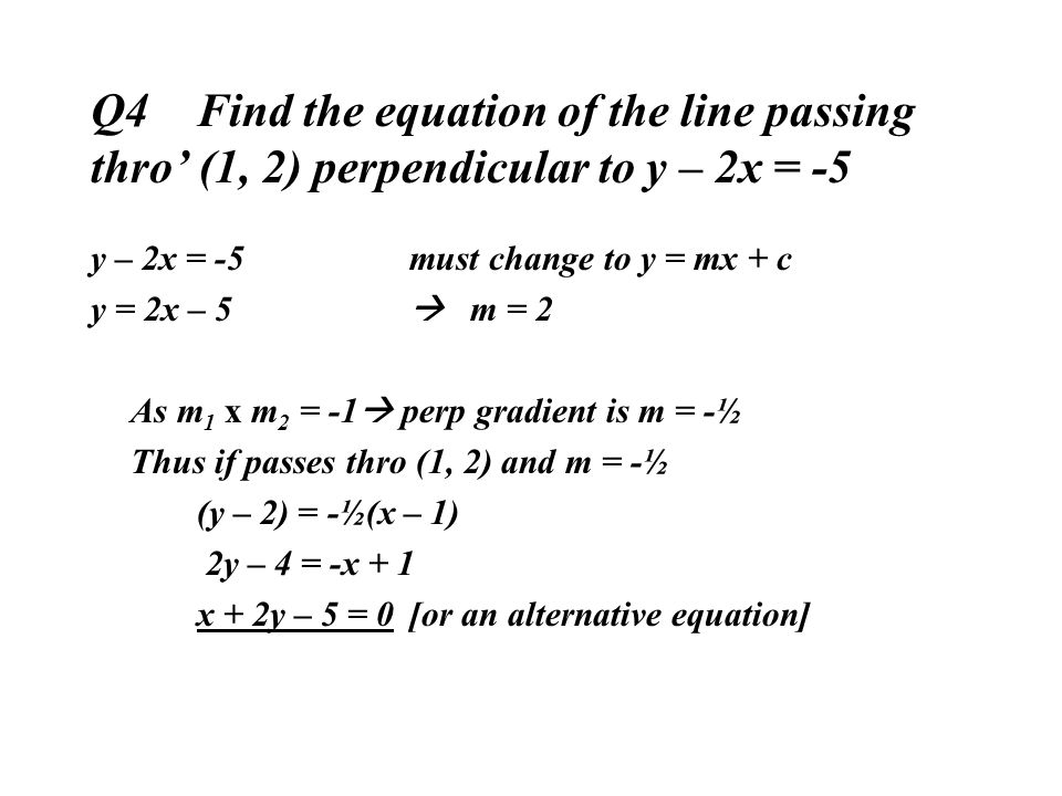 Q4 Find the equation of the line passing thro' (1, 2) perpendicular to y – 2x = -5