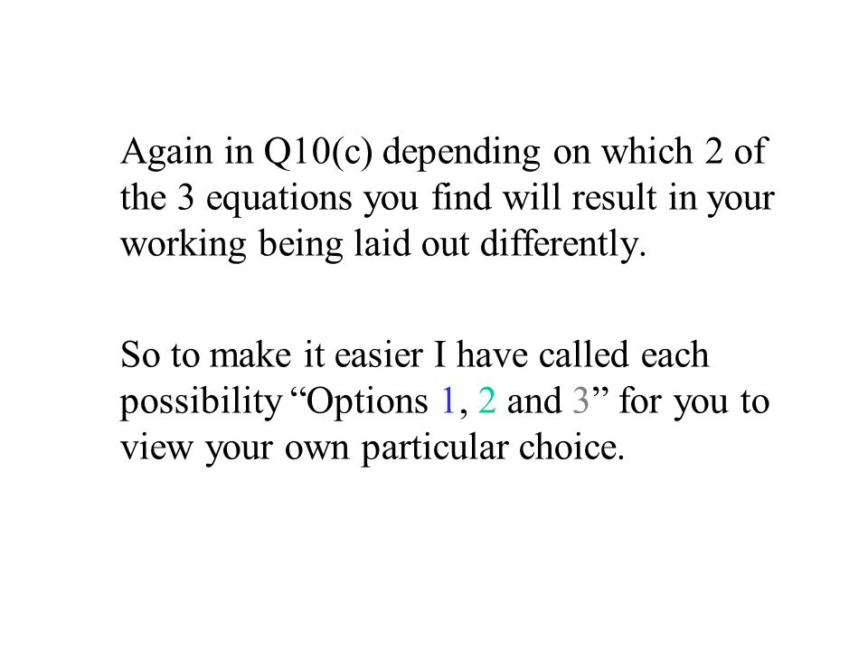 Again in Q10(c) depending on which 2 of the 3 equations you find will result in your working being laid out differently.