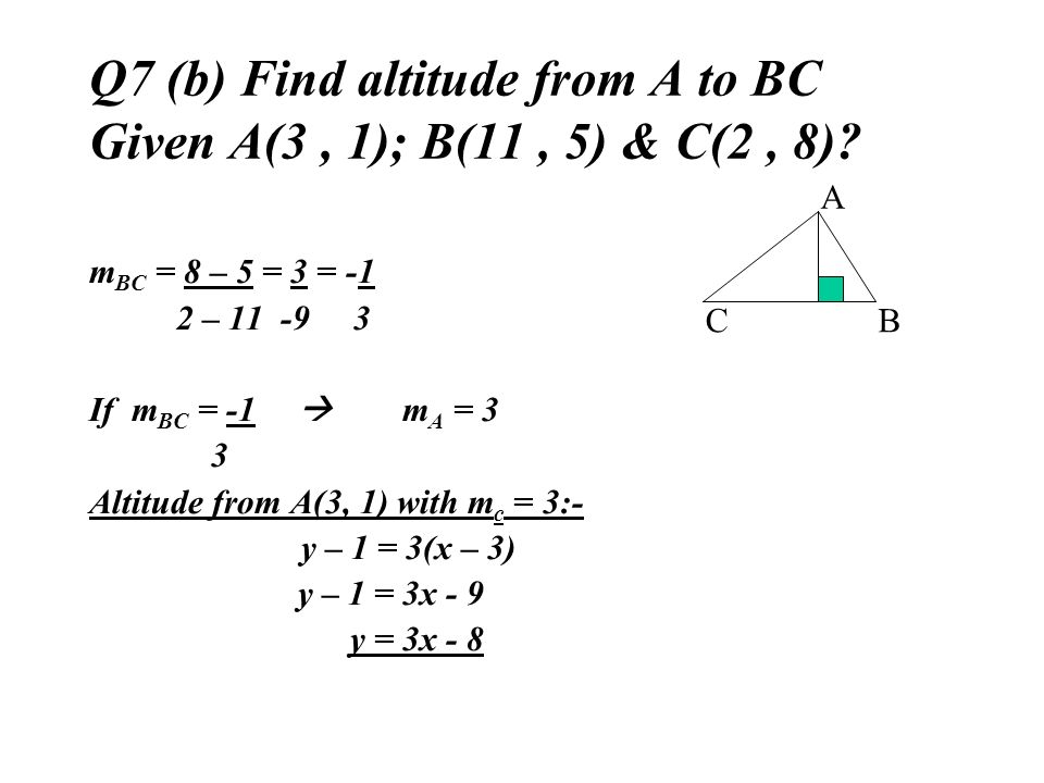 Q7 (b) Find altitude from A to BC Given A(3 , 1); B(11 , 5) & C(2 , 8)