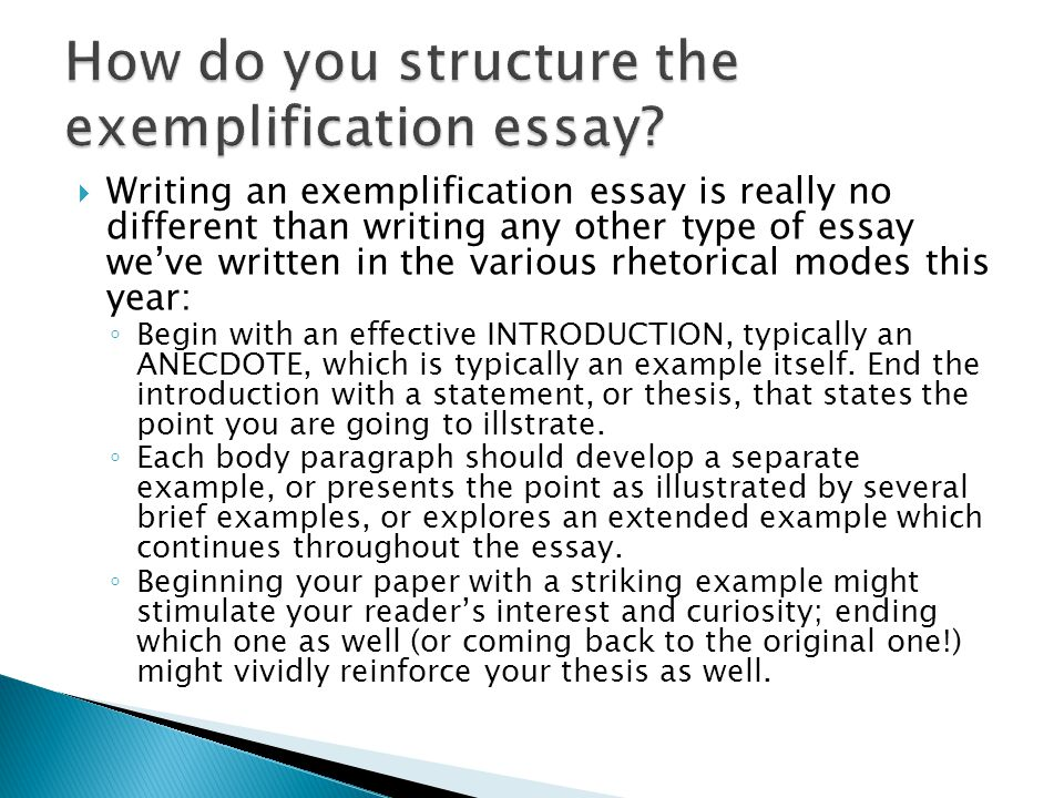 to write an exemplification essay Before we delve into matters relating to how to write an exemplification essay, let us define an exemplification essay in brief, this is a form of writing is rich in examples and utilizes them to give an explanation of or evidence to a claim.