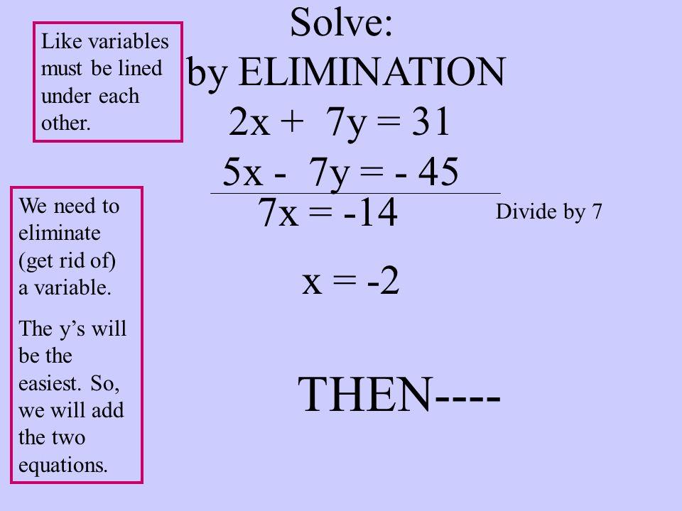 Solve: by ELIMINATION 2x + 7y = 31 5x - 7y = - 45