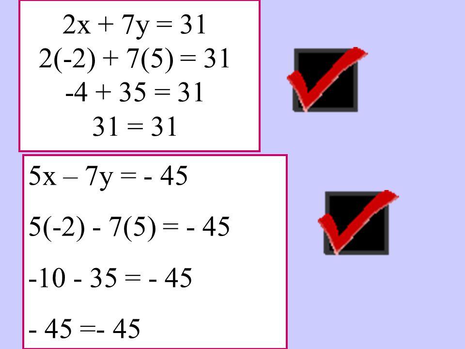 2x + 7y = 31 2(-2) + 7(5) = 31 -4 + 35 = 31 31 = 31 5x – 7y = - 45. 5(-2) - 7(5) = - 45. -10 - 35 = - 45.