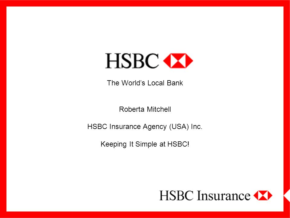 The World's Local Bank Roberta Mitchell HSBC Insurance Agency (USA) Inc. Keeping It Simple at HSBC!