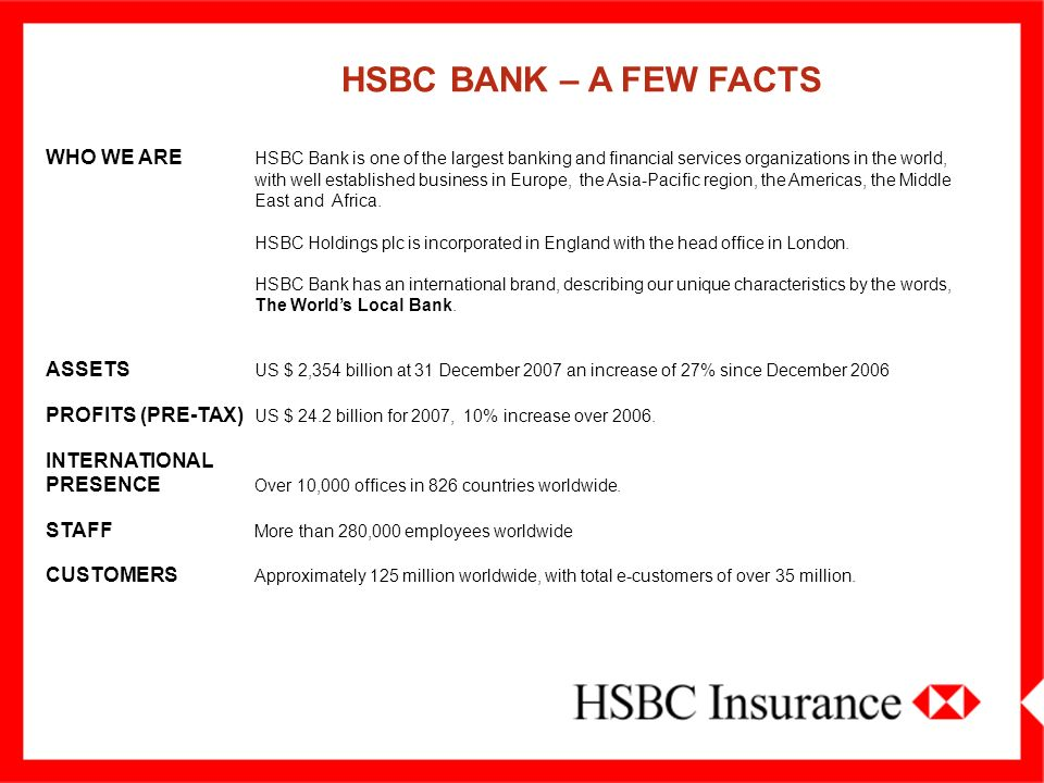 HSBC BANK – A FEW FACTS WHO WE ARE HSBC Bank is one of the largest banking and financial services organizations in the world,