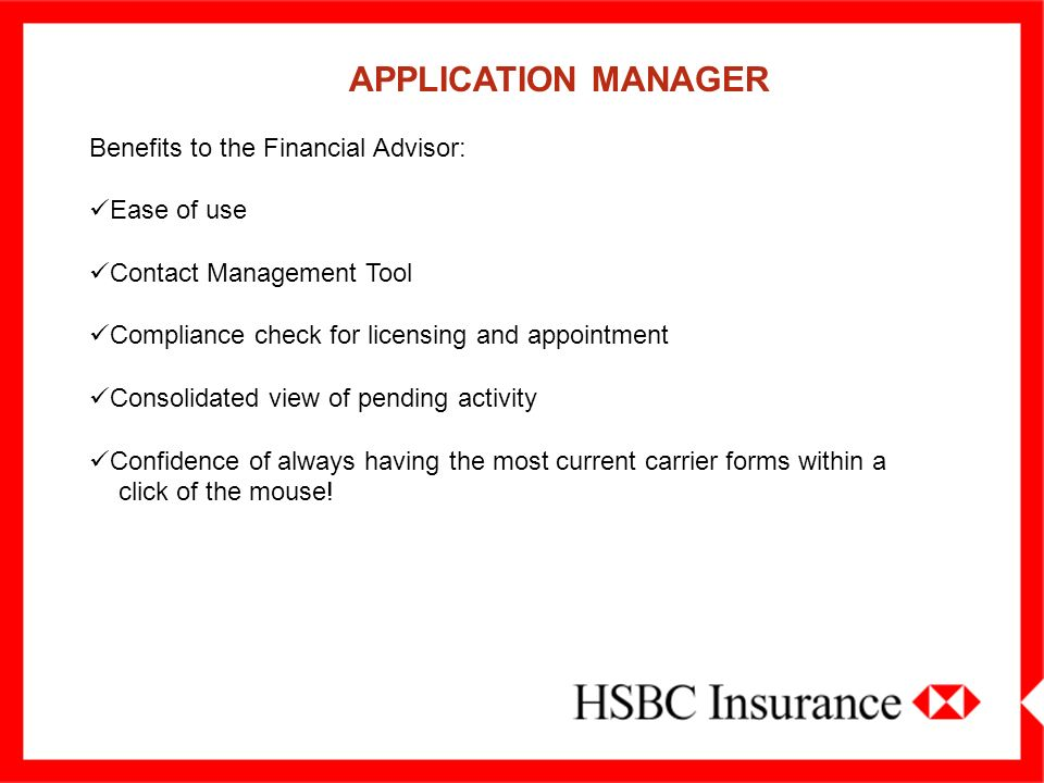 APPLICATION MANAGER Benefits to the Financial Advisor: Ease of use. Contact Management Tool. Compliance check for licensing and appointment.