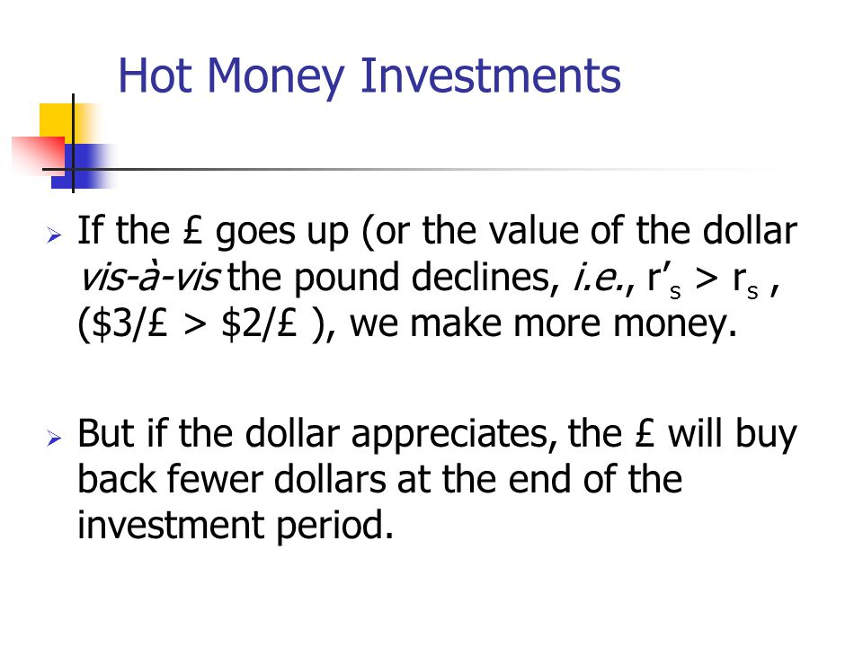 Hot Money Investments If the £ goes up (or the value of the dollar vis-à-vis the pound declines, i.e., r's > rs , ($3/£ > $2/£ ), we make more money.