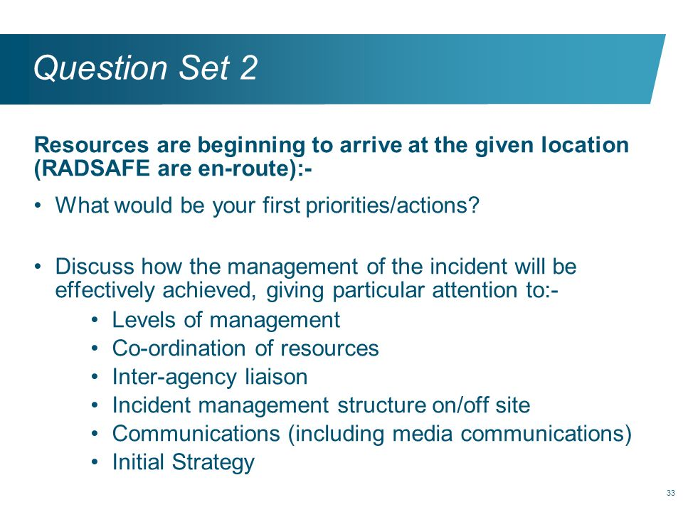 Question Set 2 Resources are beginning to arrive at the given location (RADSAFE are en-route):- What would be your first priorities/actions