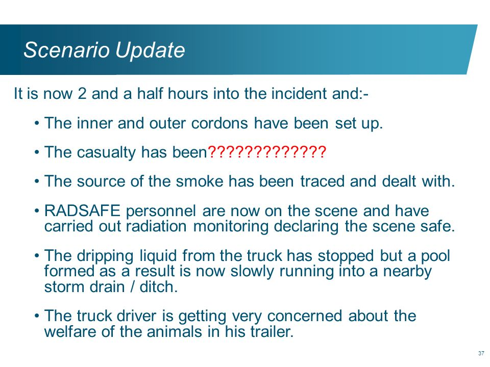Scenario Update It is now 2 and a half hours into the incident and:-