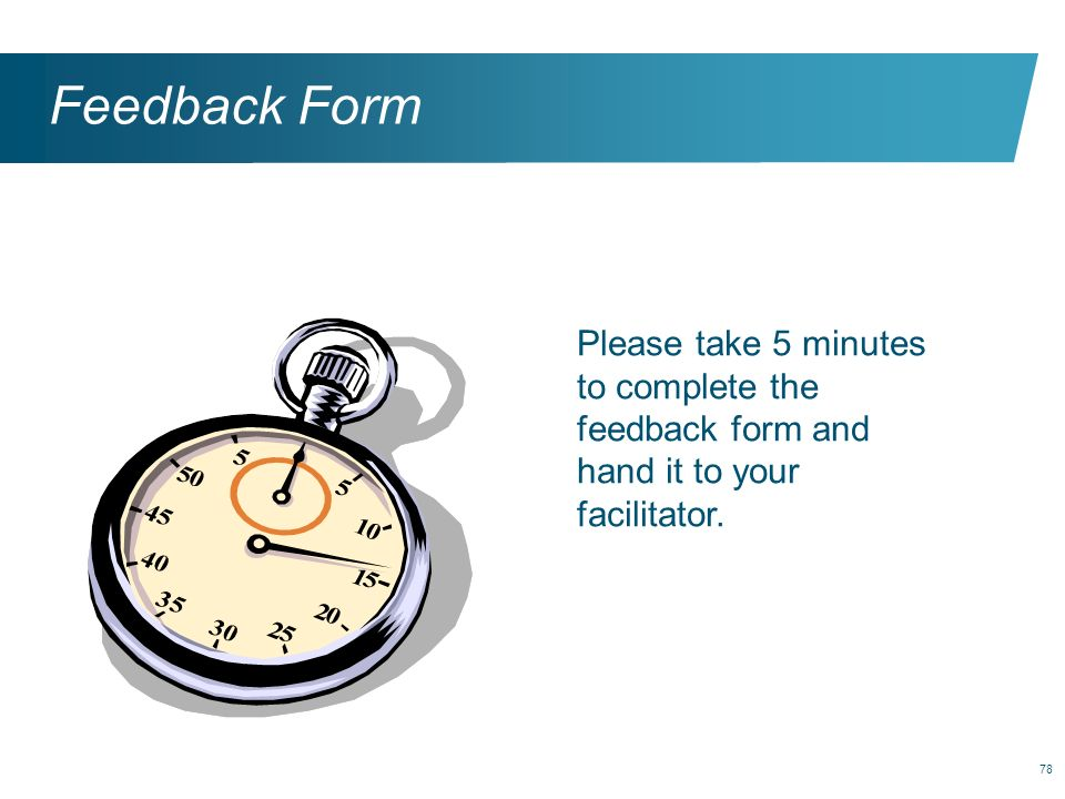 Feedback Form Please take 5 minutes to complete the feedback form and hand it to your facilitator.