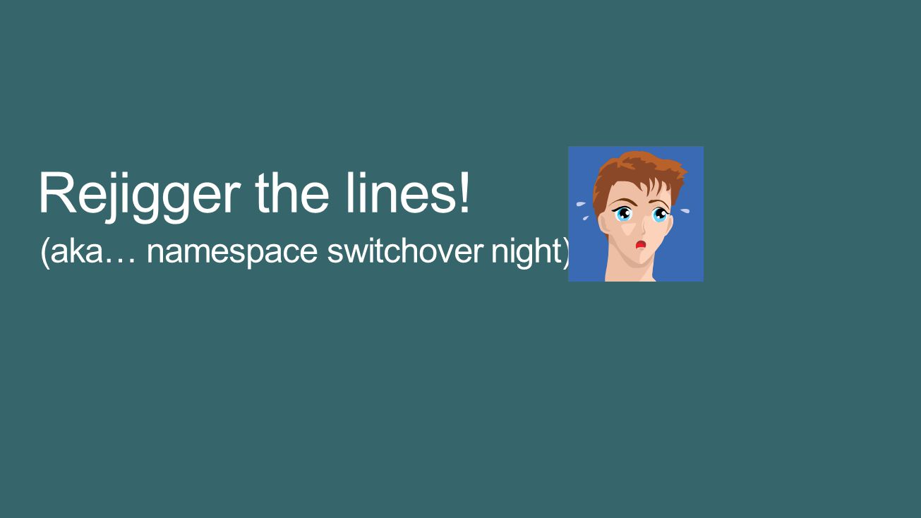 Rejigger the lines! (aka… namespace switchover night) 4/5/2017 7:36 PM
