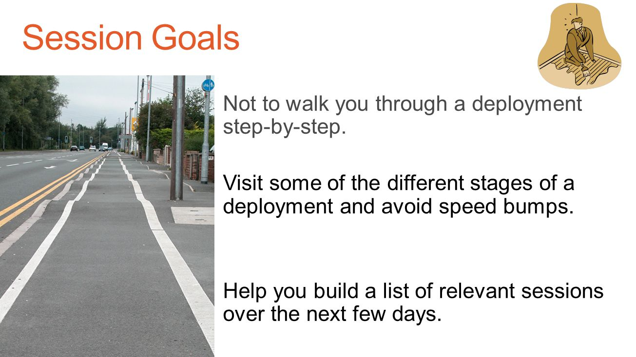 Session Goals Not to walk you through a deployment step-by-step.