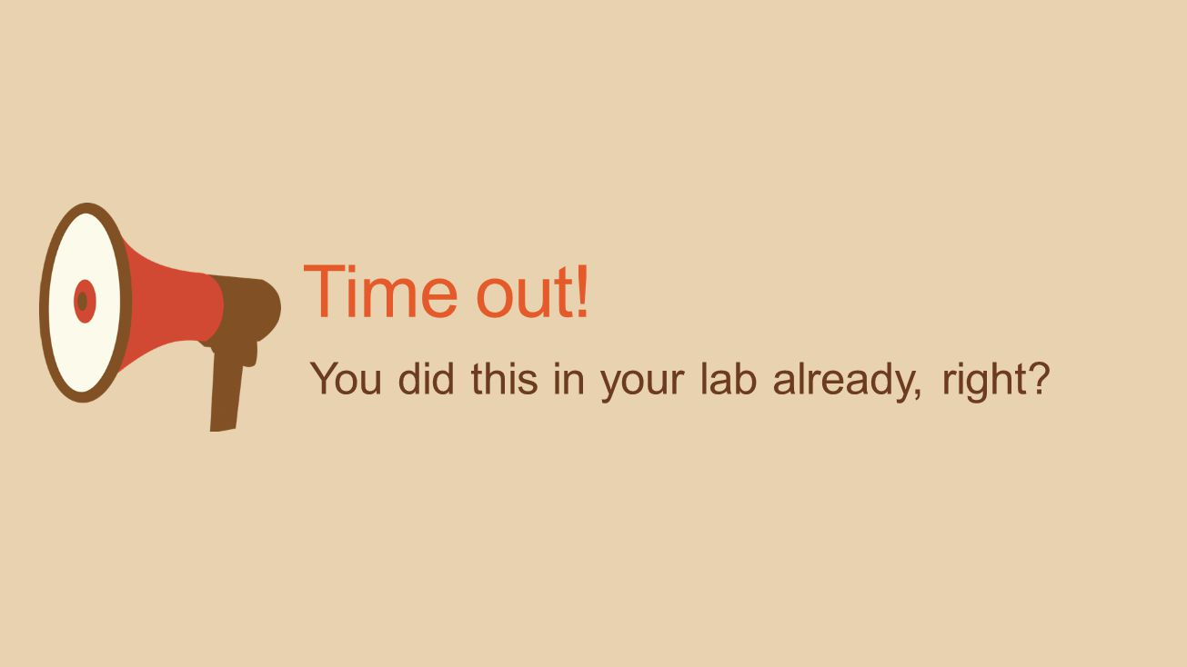 Time out! You did this in your lab already, right