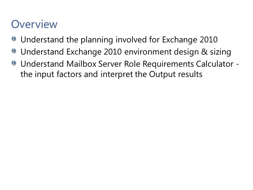 Objective How to use Exchange 2010 Mailbox Server Role Requirements Calculator Determine the appropriate requirements and sizing.