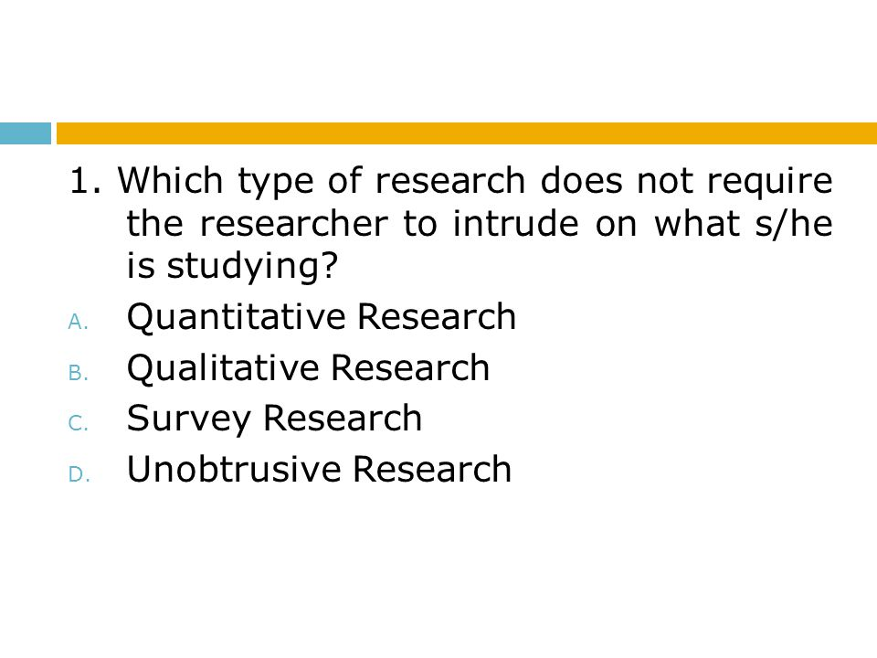 1. Which type of research does not require the researcher to intrude on what s/he is studying