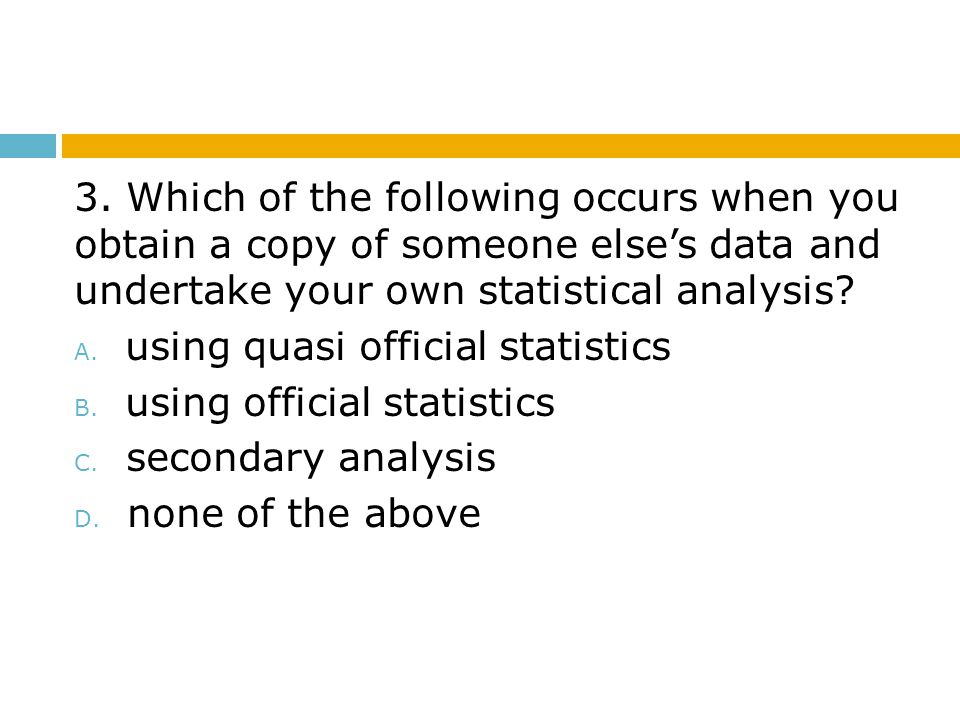 3. Which of the following occurs when you obtain a copy of someone else's data and undertake your own statistical analysis