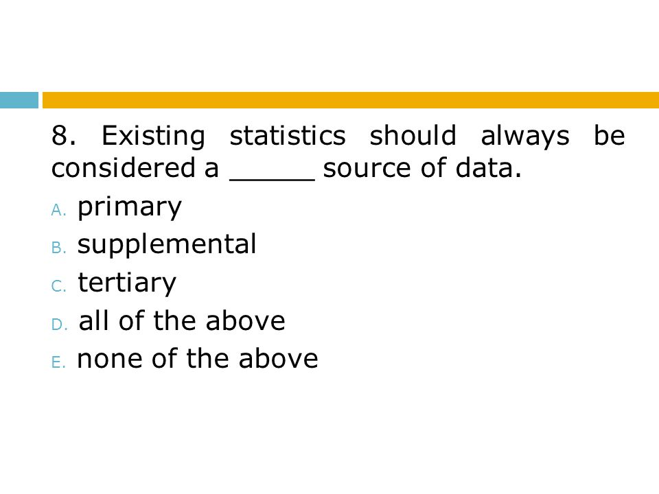 8. Existing statistics should always be considered a _____ source of data.