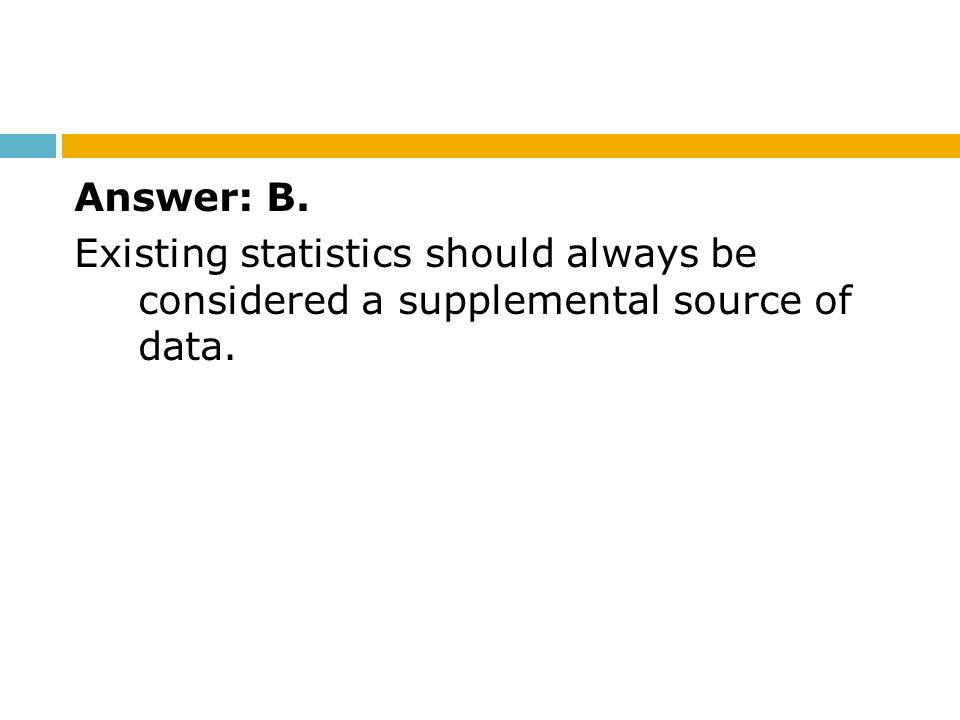 Answer: B. Existing statistics should always be considered a supplemental source of data.