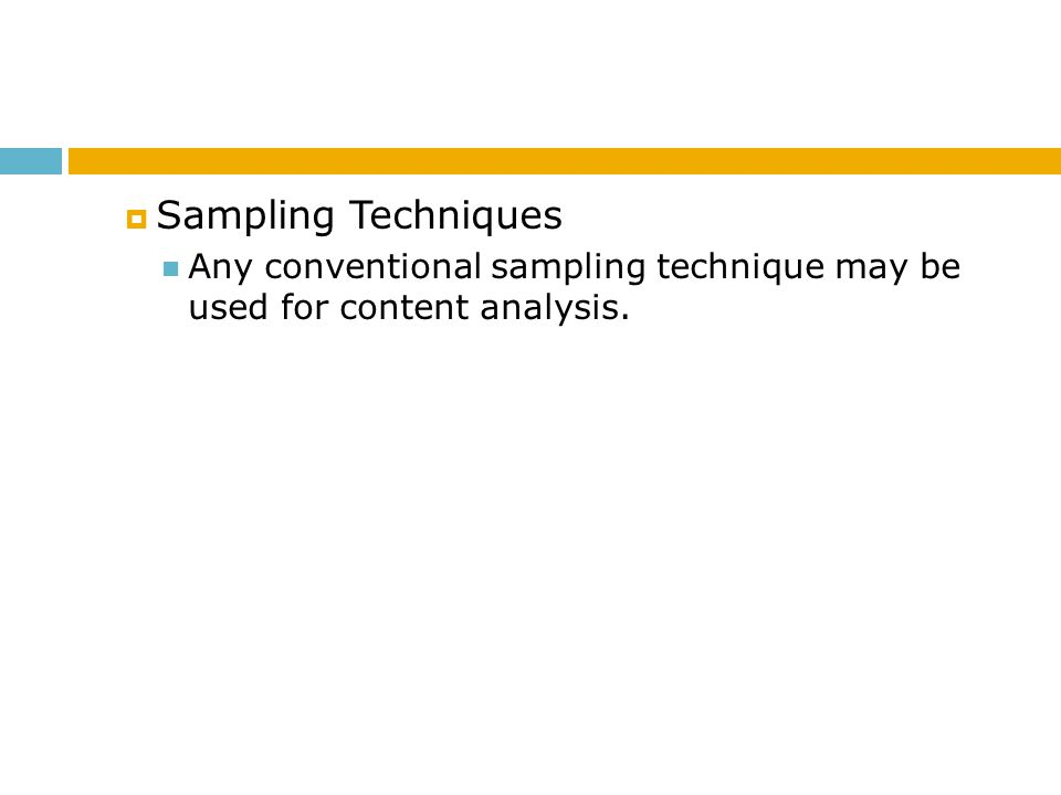 Sampling Techniques Any conventional sampling technique may be used for content analysis.