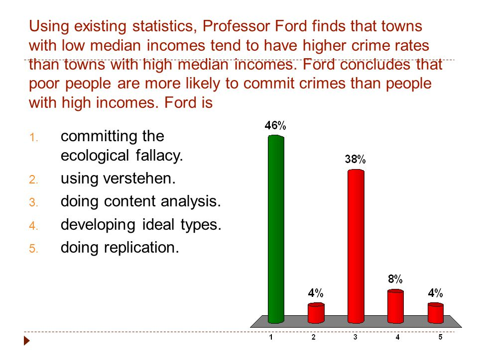 Using existing statistics, Professor Ford finds that towns with low median incomes tend to have higher crime rates than towns with high median incomes. Ford concludes that poor people are more likely to commit crimes than people with high incomes. Ford is
