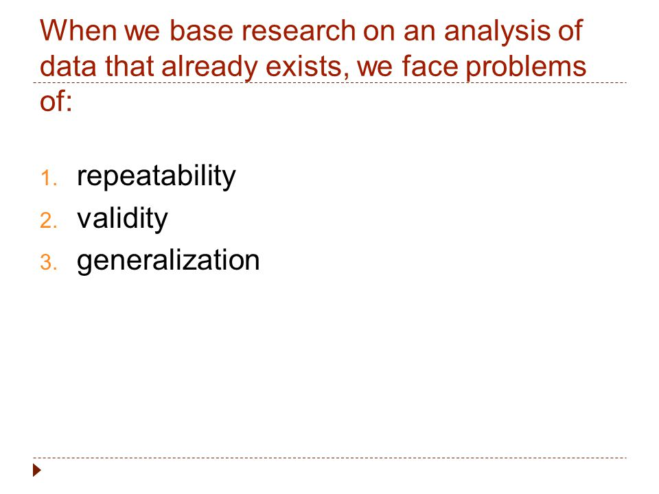 When we base research on an analysis of data that already exists, we face problems of: