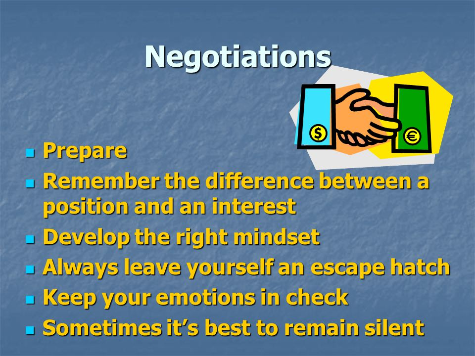 Negotiations Prepare. Remember the difference between a position and an interest. Develop the right mindset.