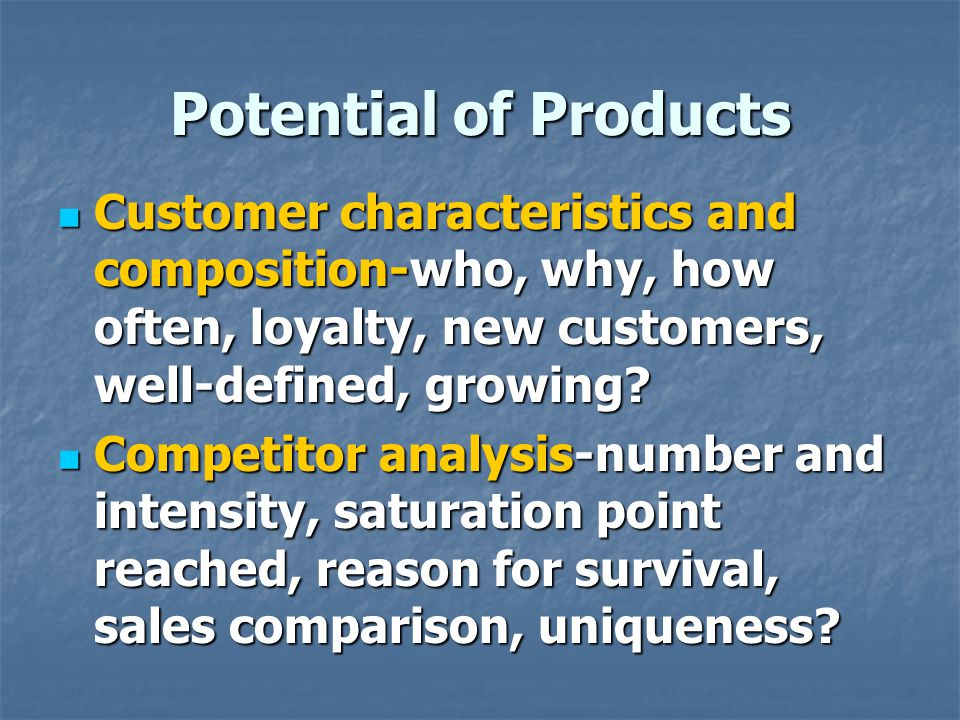 Potential of Products Customer characteristics and composition-who, why, how often, loyalty, new customers, well-defined, growing