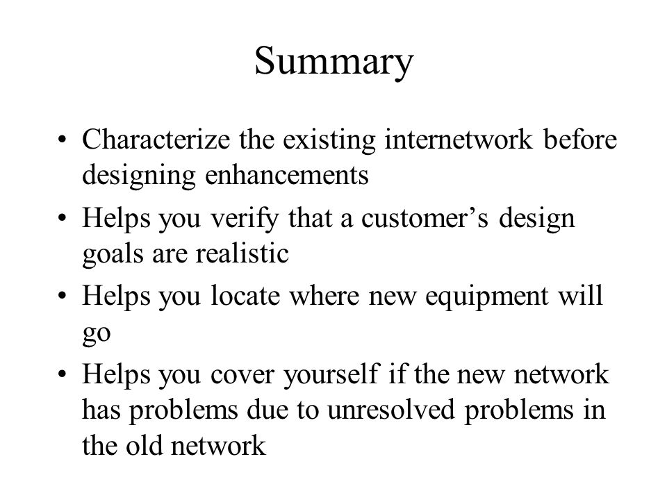 Summary Characterize the existing internetwork before designing enhancements. Helps you verify that a customer's design goals are realistic.