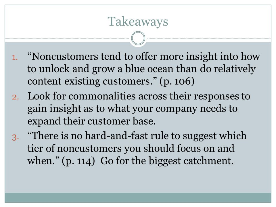 Takeaways Noncustomers tend to offer more insight into how to unlock and grow a blue ocean than do relatively content existing customers. (p. 106)