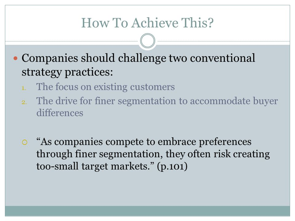 How To Achieve This Companies should challenge two conventional strategy practices: The focus on existing customers.